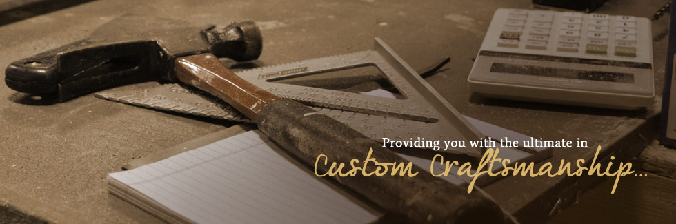 Providing you with the ultimate in custom craftsmanship...